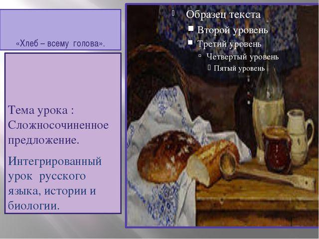 «Хлеб – всему голова». Тема урока : Сложносочиненное предложение. Интегрирова...