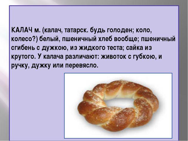 КАЛАЧ м. (калач, татарск. будь голоден; коло, колесо?) белый, пшеничный хлеб...