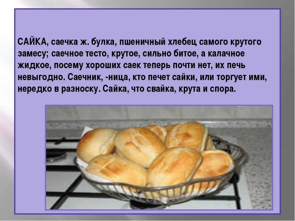 САЙКА, саечка ж. булка, пшеничный хлебец самого крутого замесу; саечное тесто...