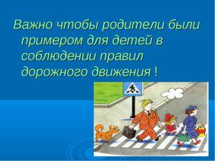 Важно чтобы родители были примером для детей в соблюдении правил дорожного дв