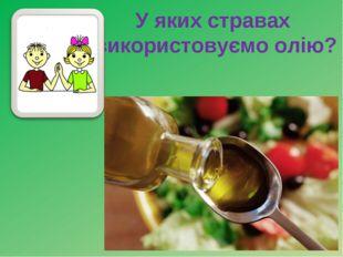 У яких стравах використовуємо олію?
