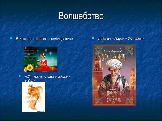 Волшебство А.С. Пушкин «Сказка о рыбаке и рыбке» Л.Лагин «Старик – Хоттабыч»...