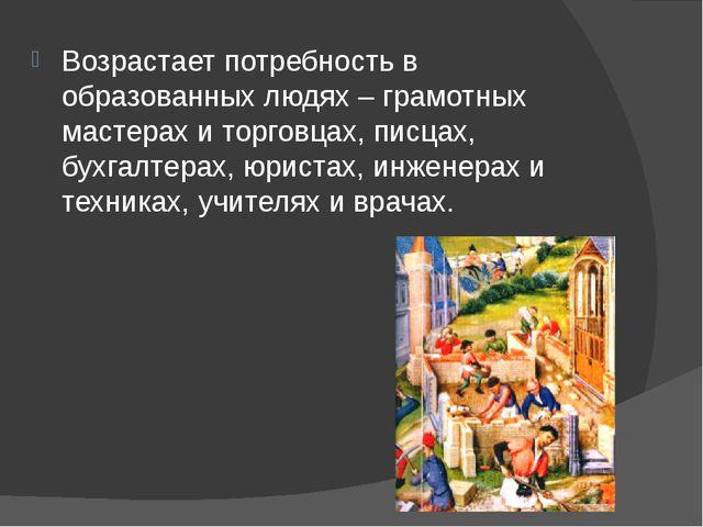 Возрастает потребность в образованных людях – грамотных мастерах и торговцах,...