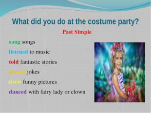 What did you do at the costume party? Past Simple sang songs listened to musi
