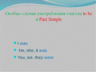 Особые случаи употребления глагола to be в Past Simple I was He, she, it was