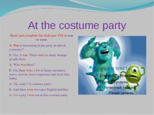 At the costume party Read and complete the dialogue. Fill in was or were. A: