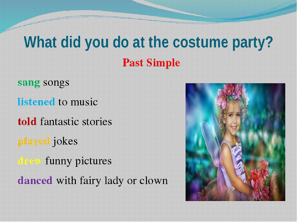What did you do at the costume party? Past Simple sang songs listened to musi...