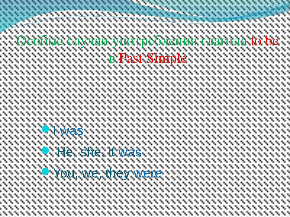Особые случаи употребления глагола to be в Past Simple I was He, she, it was...