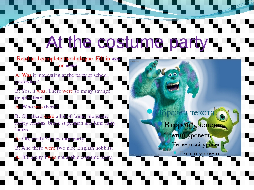 At the costume party Read and complete the dialogue. Fill in was or were. A:...