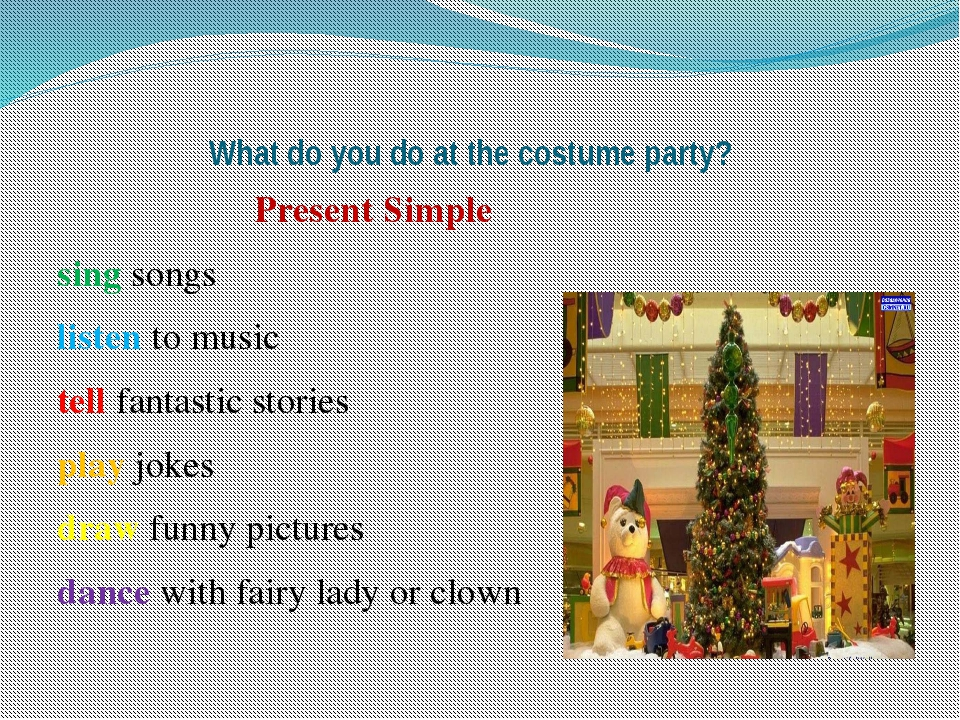 What do you do at the costume party? Present Simple sing songs listen to mus...