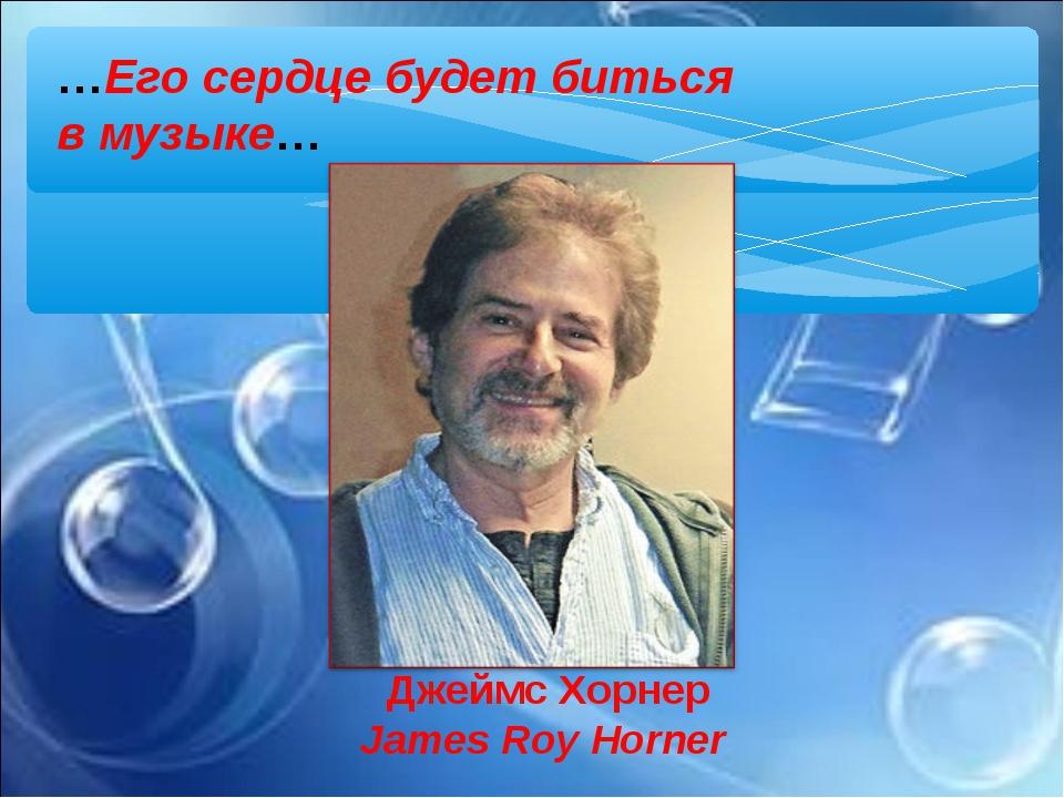 Джеймс Хорнер James Roy Horner …Его сердце будет биться вмузыке…