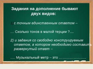 Задания на дополнение бывают двух видов: с точным единственным ответом – … С