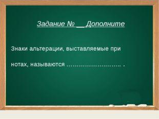 Задание № __ Дополните Знаки альтерации, выставляемые при нотах, называются