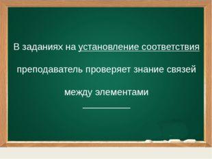 В заданиях на установление соответствия преподаватель проверяет знание связе
