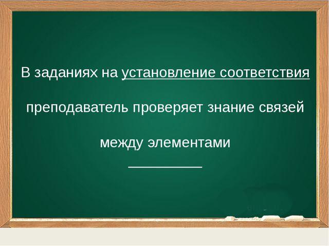 В заданиях на установление соответствия преподаватель проверяет знание связе...