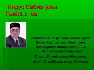 Илдус Сабир улы Гыйләҗев Азнакай шәһәре 7 нче гомуми урта белем бирү мәктәбе