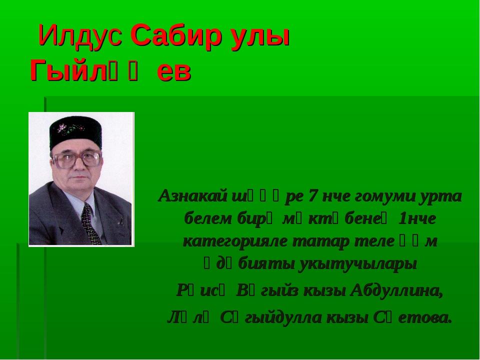 Илдус Сабир улы Гыйләҗев Азнакай шәһәре 7 нче гомуми урта белем бирү мәктәбе...