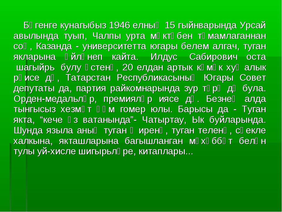 Бүгенге кунагыбыз 1946 елның 15 гыйнварында Урсай авылында туып, Чалпы урта...