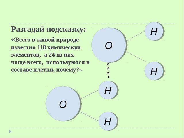 Разгадай подсказку: «Всего в живой природе известно 118 химических элементов,...