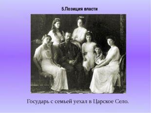 5.Позиция власти Государь с семьей уехал в Царское Село.
