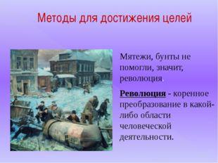 Методы для достижения целей Мятежи, бунты не помогли, значит, революция. Рево