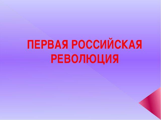 ПЕРВАЯ РОССИЙСКАЯ РЕВОЛЮЦИЯ