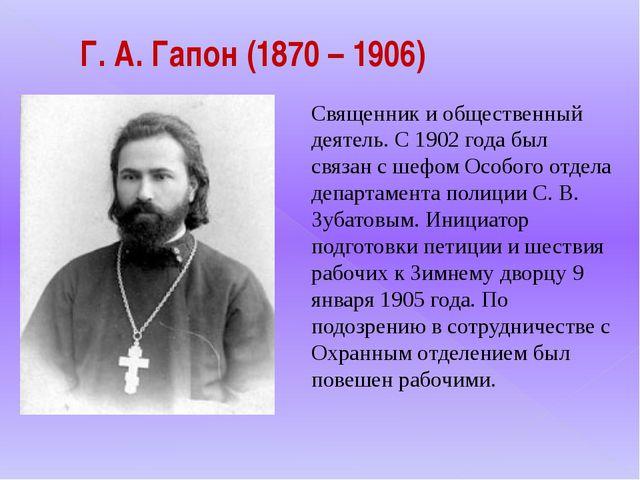 Г. А. Гапон (1870 – 1906) Священник и общественный деятель. С 1902 года был...