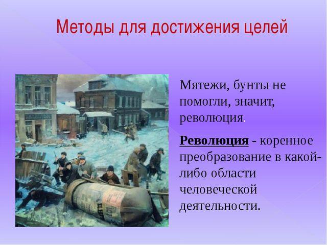 Методы для достижения целей Мятежи, бунты не помогли, значит, революция. Рево...
