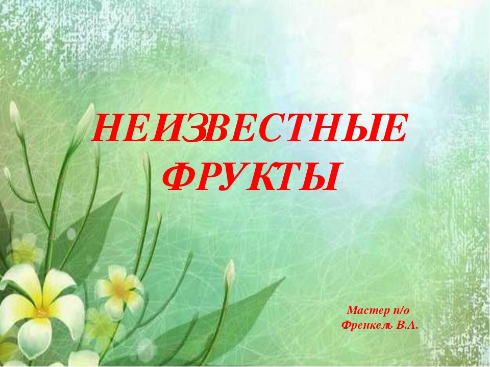 НЕИЗВЕСТНЫЕ ФРУКТЫ Мастер п/о Френкель В.А.