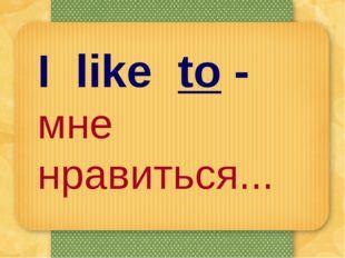 I like to - мне нравиться...
