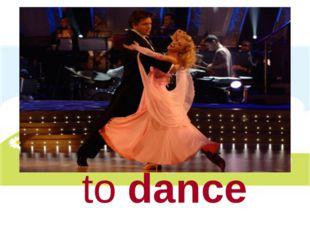 to dance