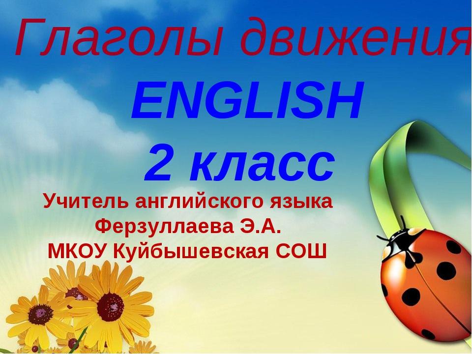 Глаголы движения ENGLISH 2 класс Учитель английского языка Ферзуллаева Э.А. М...