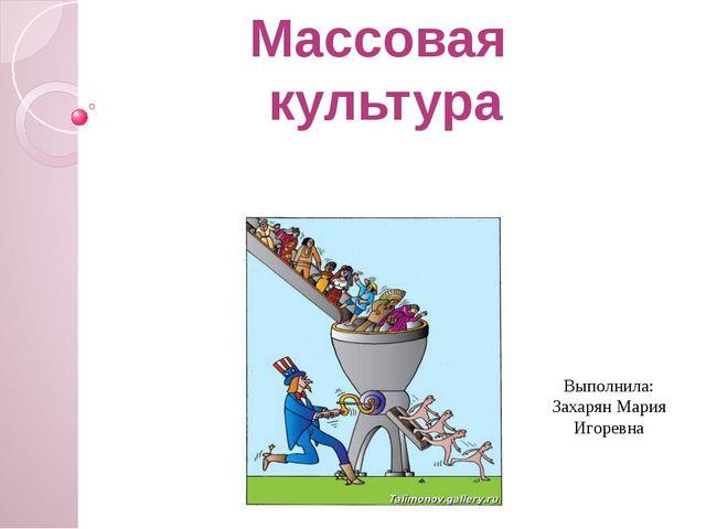 Массовая культура Выполнила: Захарян Мария Игоревна New: