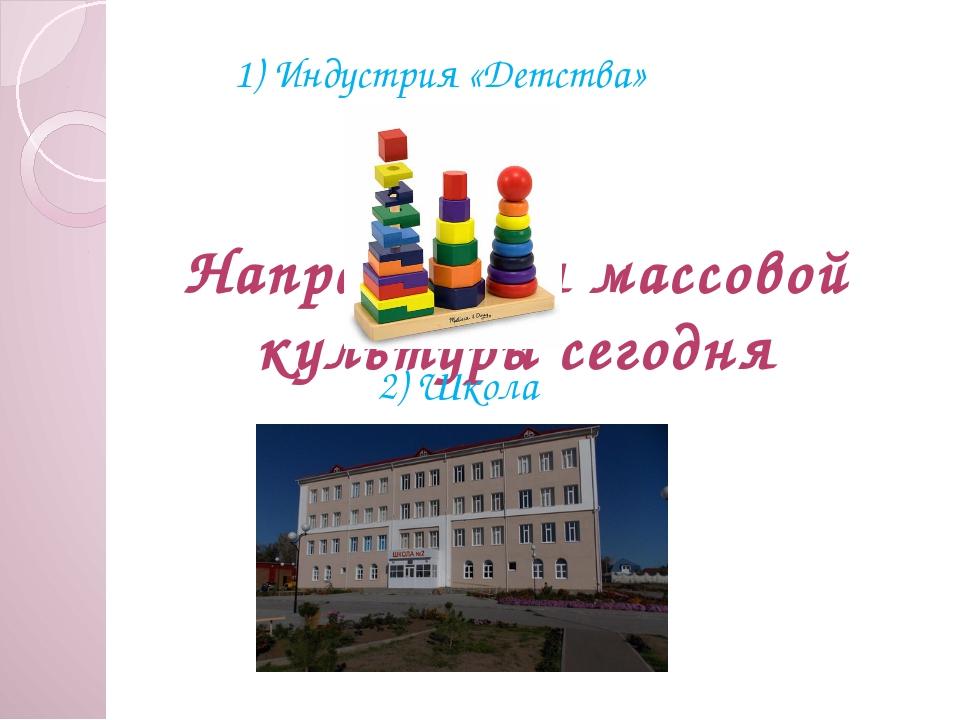 Направления массовой культуры сегодня 1) Индустрия «Детства» 2) Школа