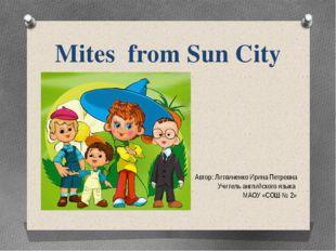 Mites from Sun City Автор: Литвиненко Ирина Петровна Учитель английского язык
