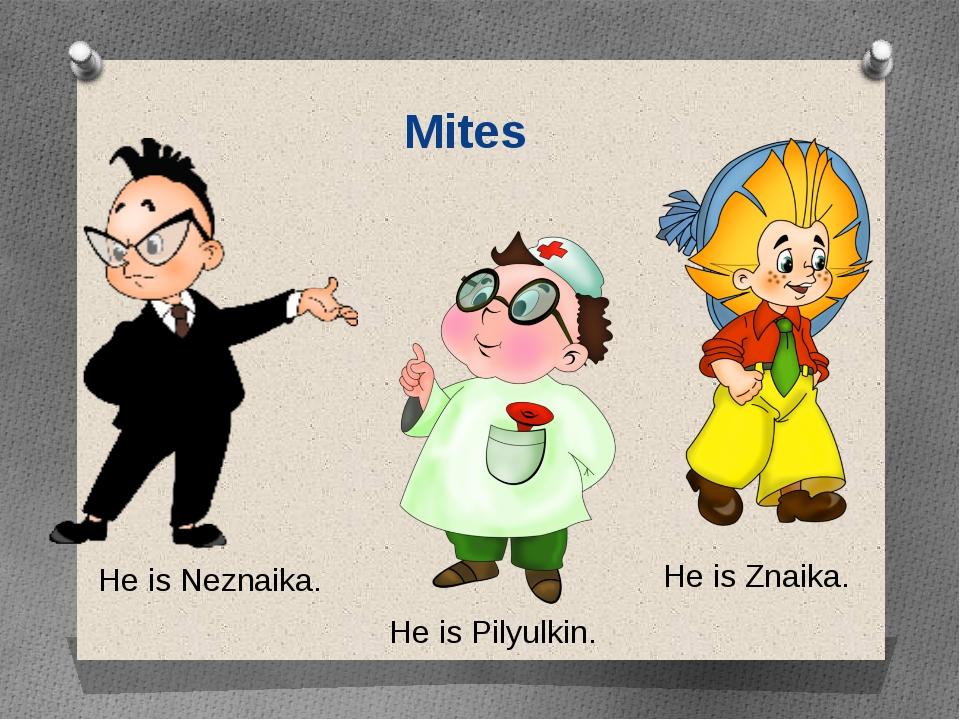 Mites He is Neznaika. He is Znaika. He is Pilyulkin.