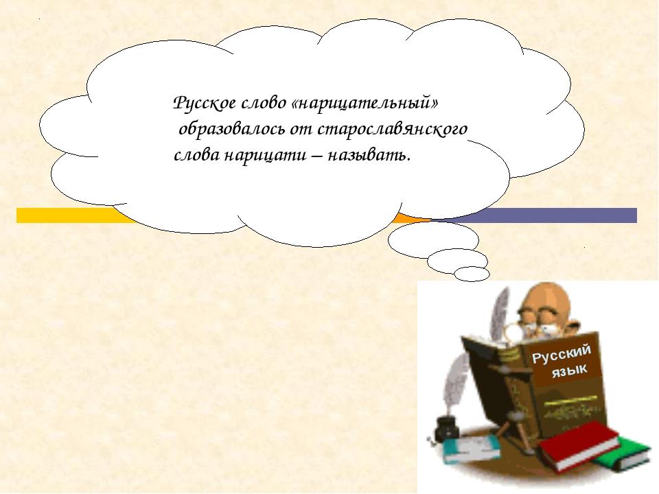 Русский язык Русское слово «нарицательный» образовалось от старославянского с...