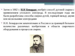 Затем в 1882 г. Н.Н Бенардос изобрёл способ дуговой сваркис применением угол