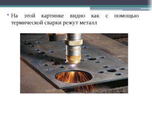На этой картинке видно как с помощью термической сварки режут металл