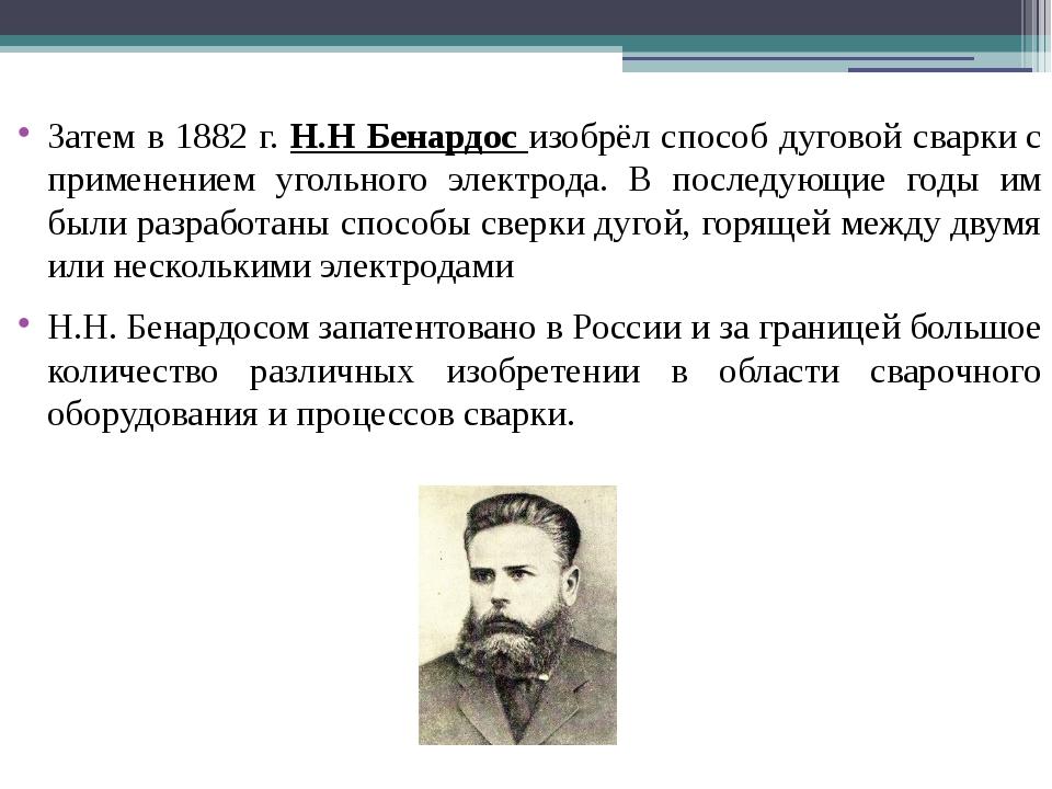 Затем в 1882 г. Н.Н Бенардос изобрёл способ дуговой сваркис применением угол...