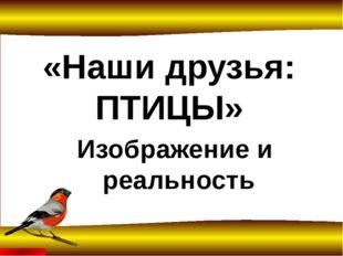 «Наши друзья: ПТИЦЫ» Изображение и реальность FokinaLida.75@mail.ru