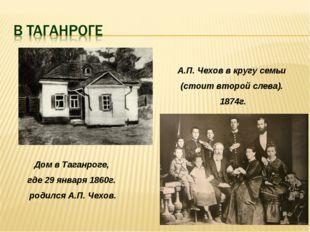 Дом в Таганроге, где 29 января 1860г. родился А.П. Чехов. А.П. Чехов в кругу