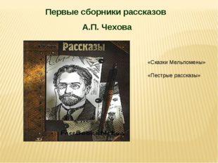 Первые сборники рассказов А.П. Чехова «Сказки Мельпомены» «Пестрые рассказы»