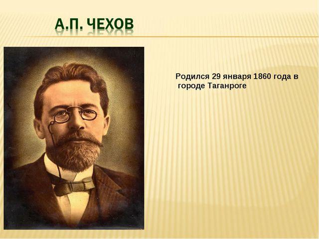 Родился 29 января 1860 года в городе Таганроге