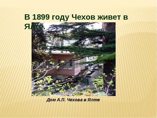 Дом А.П. Чехова в Ялте В 1899 году Чехов живет в Ялте.