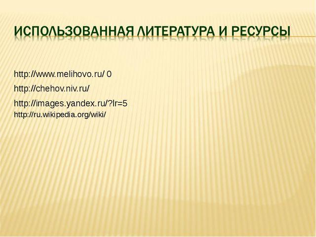 http://www.melihovo.ru/ 0 http://chehov.niv.ru/ http://images.yandex.ru/?lr=...