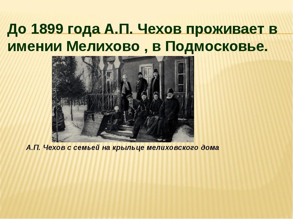 А.П. Чехов с семьей на крыльце мелиховского дома До 1899 года А.П. Чехов прож...