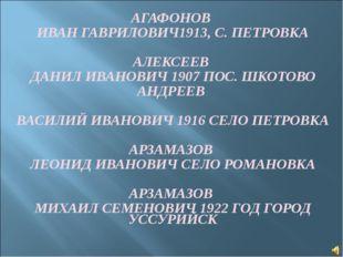 АГАФОНОВ ИВАН ГАВРИЛОВИЧ1913, С. ПЕТРОВКА АЛЕКСЕЕВ ДАНИЛ ИВАНОВИЧ 1907 ПОС. Ш