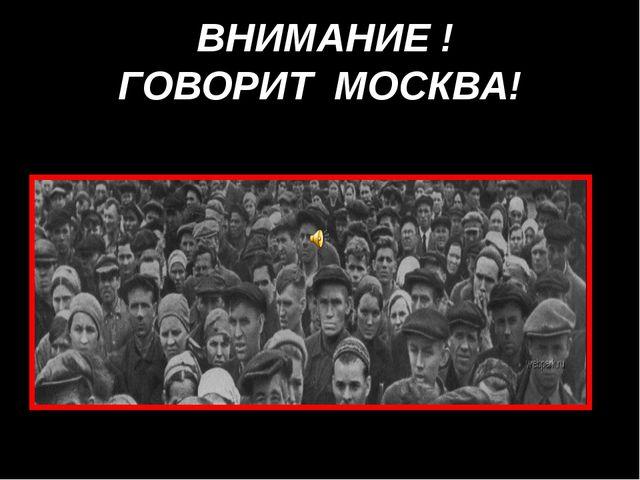 ВНИМАНИЕ ! ГОВОРИТ МОСКВА!