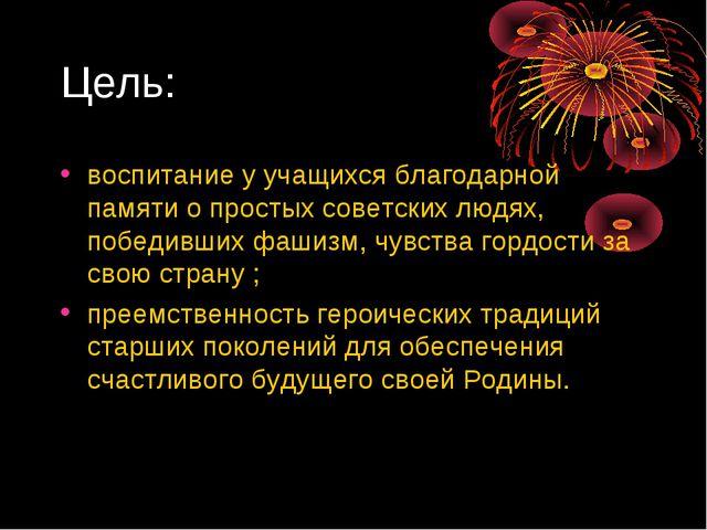 Цель: воспитание у учащихся благодарной памяти о простых советских людях, поб...